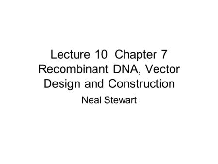 Lecture 10 Chapter 7 Recombinant DNA, Vector Design and Construction Neal Stewart.