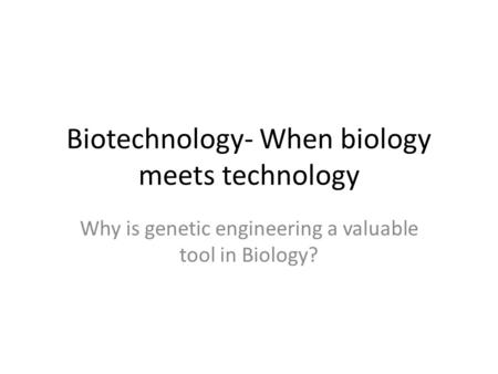 Biotechnology- When biology meets technology