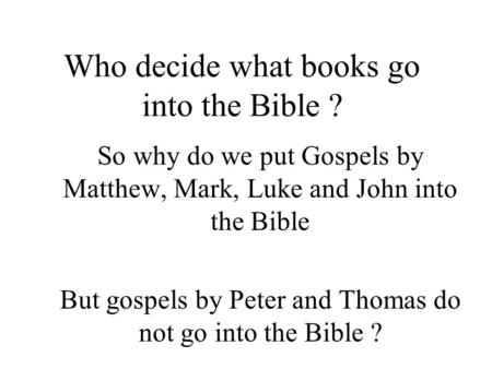 Who decide what books go into the Bible ? So why do we put Gospels by Matthew, Mark, Luke and John into the Bible But gospels by Peter and Thomas do not.