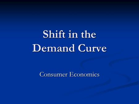 Shift in the Demand Curve Consumer Economics. Change in Demand A change in demand is a shift in the WHOLE demand curve. People are willing to buy more.