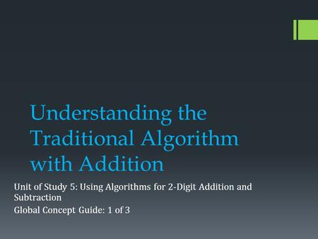 Understanding the Traditional Algorithm with Addition Unit of Study 5: Using Algorithms for 2-Digit Addition and Subtraction Global Concept Guide: 1 of.