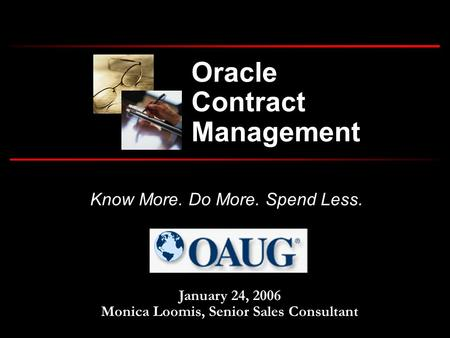 Know More. Do More. Spend Less. January 24, 2006 Monica Loomis, Senior Sales Consultant Oracle Contract Management.