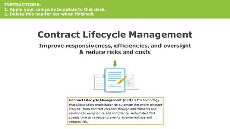 Contract Lifecycle Management Improve responsiveness, efficiencies, and oversight & reduce risks and costs INSTRUCTIONS: 1. Apply your company template.