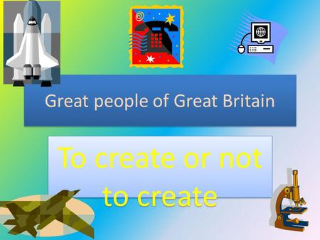 Great people of Great Britain To create or not to create.