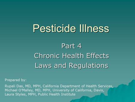 Pesticide Illness Part 4 Chronic Health Effects Laws and Regulations Prepared by: Rupali Das, MD, MPH, California Department of Health Services, Michael.
