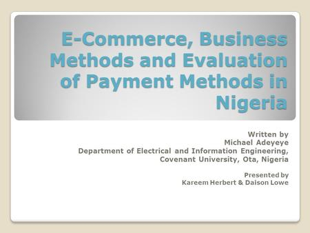 E-Commerce, Business Methods and Evaluation of Payment Methods in Nigeria Written by Michael Adeyeye Department of Electrical and Information Engineering,