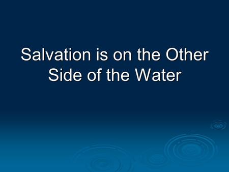 "Salvation is on the Other Side of the Water. 2 Two Errors about God's Grace and Man's Salvation  #1: Saved by grace alone ""It is absurd to believe that."