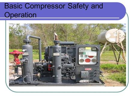 Basic Compressor Safety and Operation. Air and Gas Mixtures Air+Gas+Pressure+Heat=Explosion.