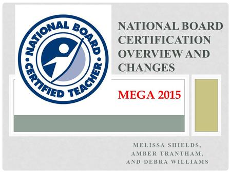 MELISSA SHIELDS, AMBER TRANTHAM, AND DEBRA WILLIAMS NATIONAL BOARD CERTIFICATION OVERVIEW AND CHANGES MEGA 2015.