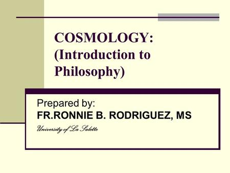 COSMOLOGY: (Introduction to Philosophy) Prepared by: FR.RONNIE B. RODRIGUEZ, MS University of La Salette.