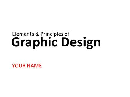 Graphic Design YOUR NAME Elements & Principles of.