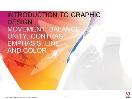 2006 Adobe Systems Incorporated. All Rights Reserved. 1 INTRODUCTION TO GRAPHIC DESIGN MOVEMENT, BALANCE, UNITY, CONTRAST, EMPHASIS, LINE, AND COLOR.