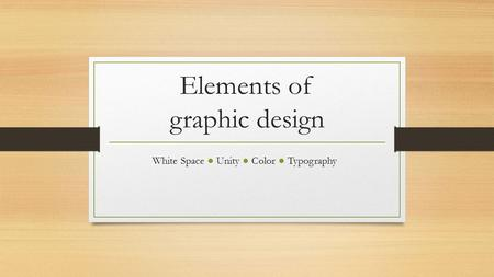 Elements of graphic design White Space ● Unity ● Color ● Typography.