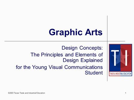 ©2003 Texas Trade and Industrial Education1 Graphic Arts Design Concepts: The Principles and Elements of Design Explained for the Young Visual Communications.