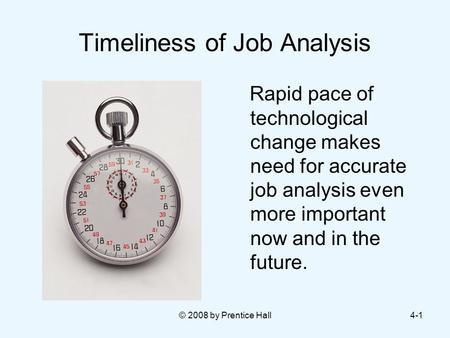 © 2008 by Prentice Hall4-1 Timeliness of Job Analysis Rapid pace of technological change makes need for accurate job analysis even more important now and.