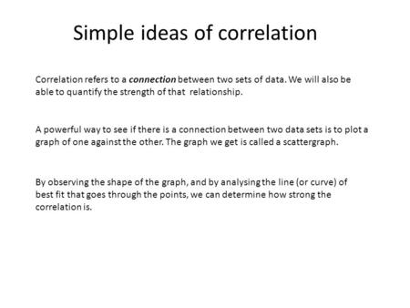 Simple ideas of correlation Correlation refers to a connection between two sets of data. We will also be able to quantify the strength of that relationship.