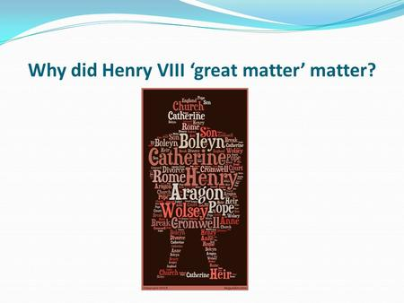 Why did Henry VIII 'great matter' matter?. Learning objective – to be able to explain why and how Henry VIII broke with Rome and made himself Head of.
