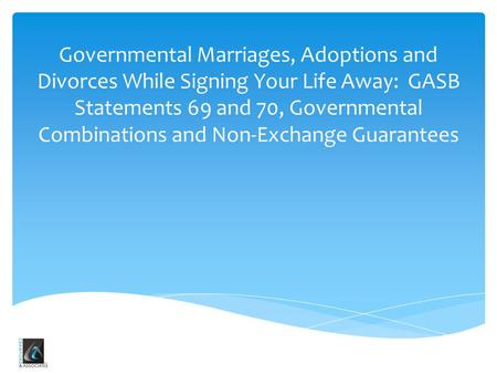 Governmental Marriages, Adoptions and Divorces While Signing Your Life Away: GASB Statements 69 and 70, Governmental Combinations and Non-Exchange Guarantees.