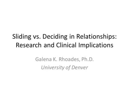 Sliding vs. Deciding in Relationships: Research and Clinical Implications Galena K. Rhoades, Ph.D. University of Denver.