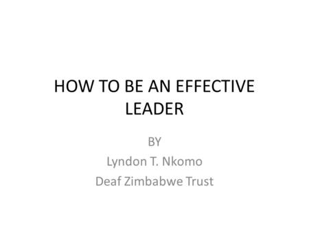 HOW TO BE AN EFFECTIVE LEADER BY Lyndon T. Nkomo Deaf Zimbabwe Trust.