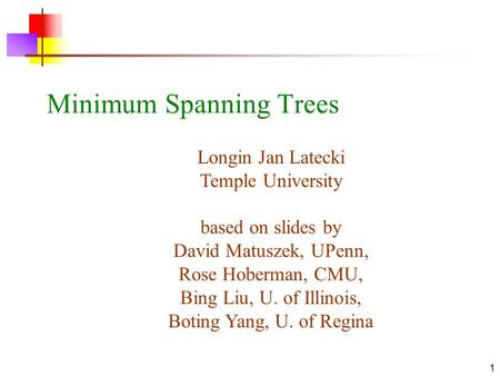 1 Minimum Spanning Trees Longin Jan Latecki Temple University based on slides by David Matuszek, UPenn, Rose Hoberman, CMU, Bing Liu, U. of Illinois, Boting.
