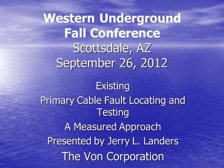 Scottsdale, AZ September 26, 2012 Western Underground Fall Conference Scottsdale, AZ September 26, 2012 Existing Primary Cable Fault Locating and Testing.