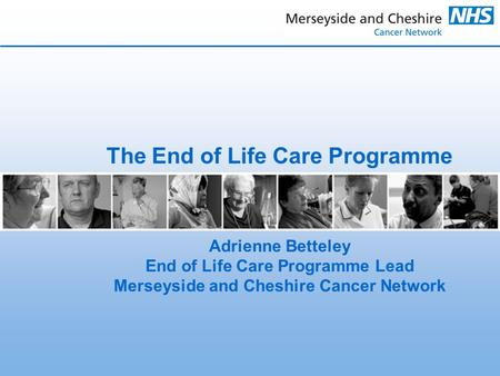 The End of Life Care Programme Adrienne Betteley End of Life Care Programme Lead Merseyside and Cheshire Cancer Network.