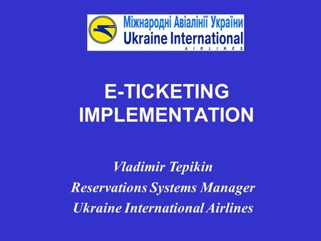 E-TICKETING IMPLEMENTATION Vladimir Tepikin Reservations Systems Manager Ukraine International Airlines.