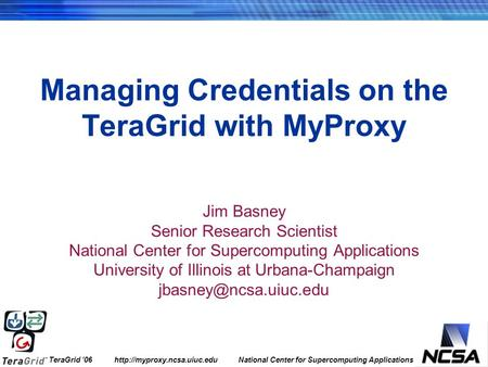 TeraGrid '06  National Center for Supercomputing Applications Managing Credentials on the TeraGrid with MyProxy Jim Basney.