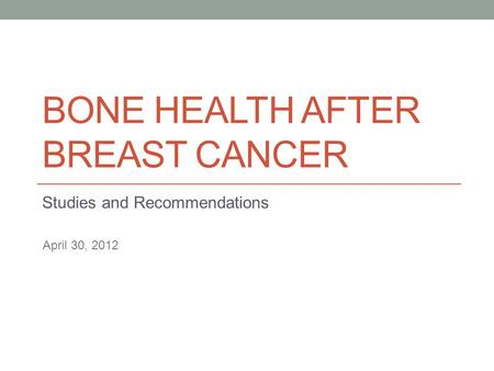 BONE HEALTH AFTER BREAST CANCER Studies and Recommendations April 30, 2012.