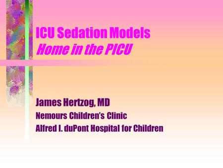 ICU Sedation Models Home in the PICU James Hertzog, MD Nemours Children's Clinic Alfred I. duPont Hospital for Children.