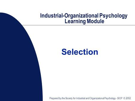 Industrial-Organizational Psychology Learning Module Prepared by the Society for Industrial and Organizational Psychology - SIOP © 2002 Selection.