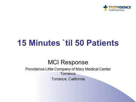 15 Minutes `til 50 Patients MCI Response Providence Little Company of Mary Medical Center Torrance Torrance, California.