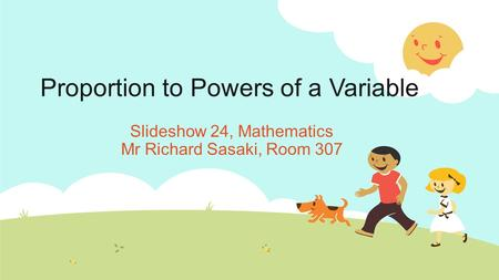 Proportion to Powers of a Variable Slideshow 24, Mathematics Mr Richard Sasaki, Room 307.