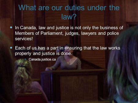 What are our duties under the law? I n Canada, law and justice is not only the business of Members of Parliament, judges, lawyers and police services!