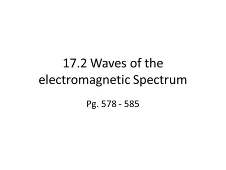 17.2 Waves of the electromagnetic Spectrum Pg. 578 - 585.