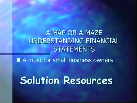 A MAP OR A MAZE UNDERSTANDING FINANCIAL STATEMENTS Solution Resources n A must for small business owners.