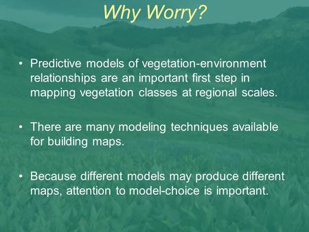 Why Worry? Predictive models of vegetation-environment relationships are an important first step in mapping vegetation classes at regional scales. There.