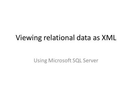 Viewing relational data as XML Using Microsoft SQL Server.