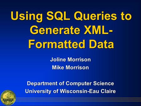 Using SQL Queries to Generate XML- Formatted Data Joline Morrison Mike Morrison Department of Computer Science University of Wisconsin-Eau Claire.