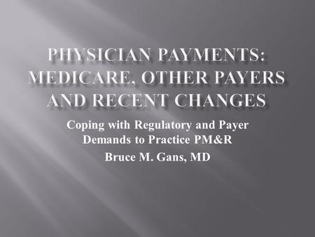 Coping with Regulatory and Payer Demands to Practice PM&R Bruce M. Gans, MD.