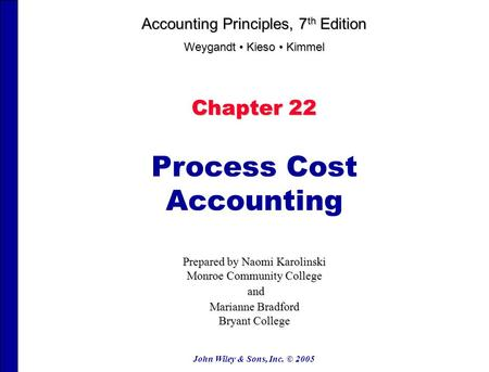 John Wiley & Sons, Inc. © 2005 Chapter 22 Process Cost Accounting Prepared by Naomi Karolinski Monroe Community College and and Marianne Bradford Bryant.