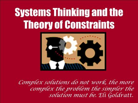 Systems Thinking and the Theory of Constraints Complex solutions do not work, the more complex the problem the simpler the solution must be. Eli Goldratt.