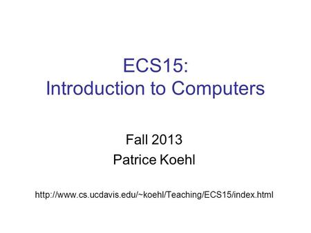 ECS15: Introduction to Computers Fall 2013 Patrice Koehl
