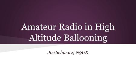 Amateur Radio in High Altitude Ballooning Joe Schwarz, N9UX.