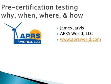 Pre-certification testing why, when, where, & how  James Jarvis  APRS World, LLC  www.aprsworld.com www.aprsworld.com.