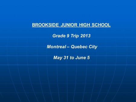 BROOKSIDE JUNIOR HIGH SCHOOL Grade 9 Trip 2013 Montreal – Quebec City May 31 to June 5.