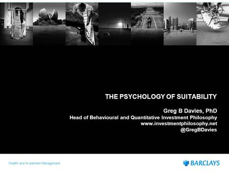 Wealth and Investment Management THE PSYCHOLOGY OF SUITABILITY Greg B Davies, PhD Head of Behavioural and Quantitative Investment Philosophy www.investmentphilosophy.net.