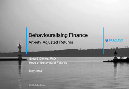 Anxiety Adjusted Returns Behaviouralising Finance Greg B Davies, PhD Head of Behavioural Finance May 2013 Unrestricted distribution.