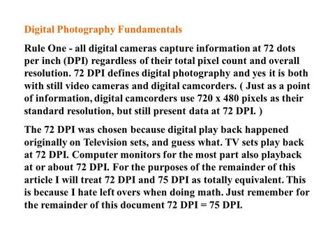 Digital Photography Fundamentals Rule One - all digital cameras capture information at 72 dots per inch (DPI) regardless of their total pixel count and.
